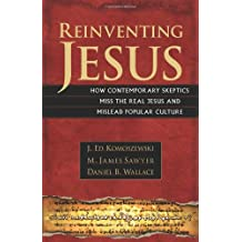 Reinventing Jesus: How Contemporary Skeptics Miss the Real Jesus and Mislead Popular Cult
