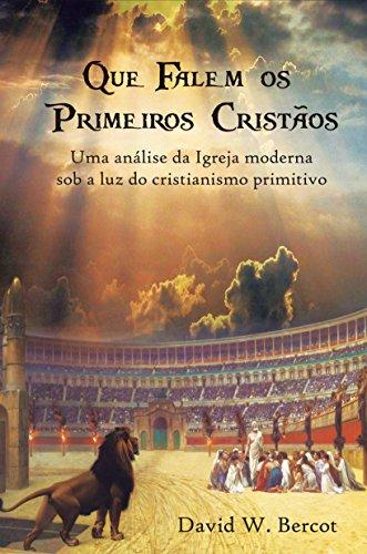 Que falem os primeiros cristãos: Uma análise da Igreja moderna sob a luz do cristianismo primitivo