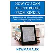 HOW YOU CAN DELETE BOOKS FROM KINDLE: A Complete Guide on How You Can Delete Books from All Version of Kindle Devices in less than 5 Minutes for Beginners to Pro.
