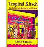Tropical Kitsch : Mass Media in Latin American Art and Literature, Santos, Lidia, 1558763538