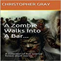 A Zombie Walks Into A Bar: A Collection of Five Science Fiction Short Stories Audiobook by Christopher Gray Narrated by Michael David Axtell