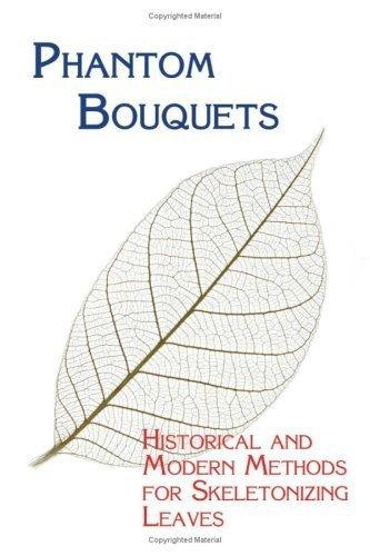 Phantom Bouquets: Historical and Modern Methods for Skeletonizing Leaves by Edward Parrish (2008-10-20)