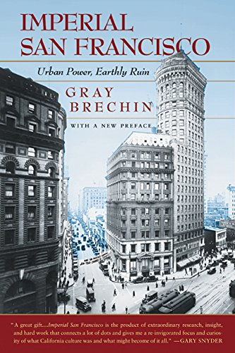 Imperial San Francisco, With a New Preface: Urban Power, Earthly Ruin (California Studies in Critical Human Geography)