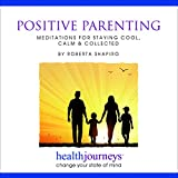 Positive Parenting: Meditations for Staying Cool, Calm & Collected -- improving parenting skills through hypnosis, guided imagery and cognitive behavioral training