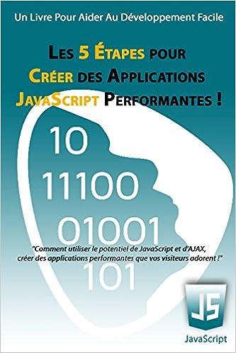 Lire un Les 5 Étapes pour Créer des Applications JavaScript Performantes !: Comment utiliser le potentiel de JavaScript et d'AJAX, créer des applications performantes que vos visiteurs adorent ! pdf epub