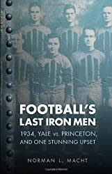 Football's Last Iron Men: 1934, Yale vs. Princeton, and One Stunning Upset (Bison Original)