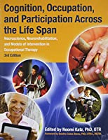 Cognition, Occupation, and Participation Across the Life Span: Neuroscience, Neurorehabilitation, and Models of Intervention in Occupational Therapy, 3rd Edition