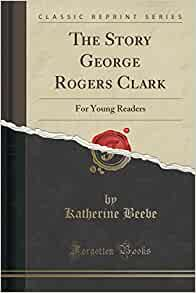 the untold story of george rogers clark Although historians have ranked him among the greatest rebel commanders,  clark's name is all but forgotten today william r nester resurrects the story of.