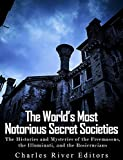 The World's Most Notorious Secret Societies: The Histories and Mysteries of the Freemasons, the Illuminati, and the Rosicrucians