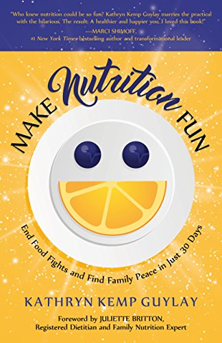 Make Nutrition Fun: End Food Fights And Find Family Peace In Just 30 Days By