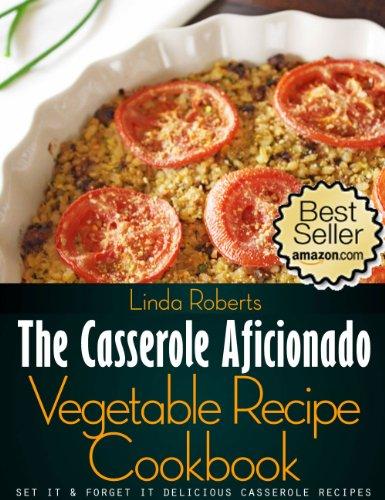 Vegetable Casserole - The Casserole Aficionado Vegetable Recipe Cookbook (The Casserole Aficionado Recipe Cookbooks 5)