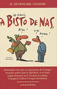 A Bisto De Nas : Dictionnaire des mots et expressions de la langue française parlée dans le Sud-Ouest, et de leurs rapprochements avec l'Occitan, le catalan, l'espagnol, l'ialien et l'argot méridonial par Bernard Vavassori