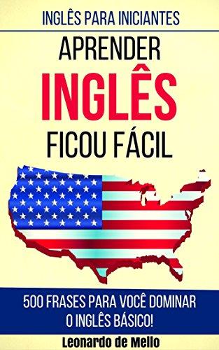 Inglês Para Iniciantes: Aprender Inglês Ficou Fácil (500 Frases Para Você Dominar O Inglês Básico!)