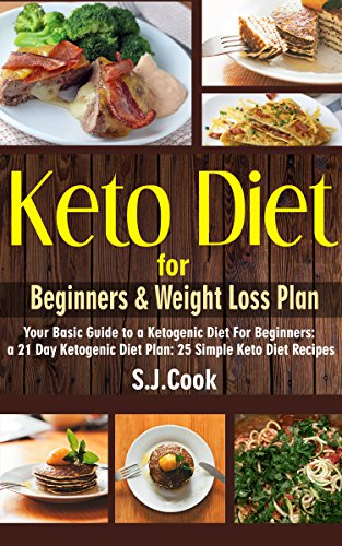 Keto Diet for Beginners & Weight Loss Plan: Your Basic Guide to a Ketogenic Diet For Beginners: a 21 Day Ketogenic Diet Plan: 25 Simple Keto Diet Recipes (Keto diet books) by S.J.  Cook