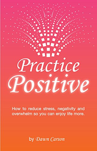 Practical Perspectives Positive Lives >> Practice Positive How To Reduce Stress Negativity And Overwhelm So You Can Enjoy Life More