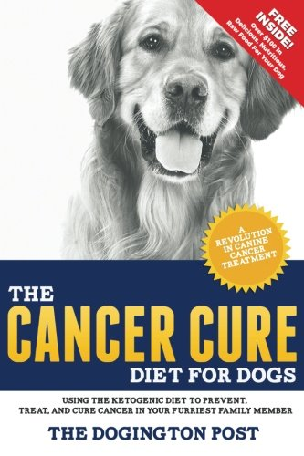 The Cancer Cure Diet for Dogs: Using the Ketogenic Diet to Prevent, Treat, and Cure Cancer in Your Furriest Family Member por The Dogington Post