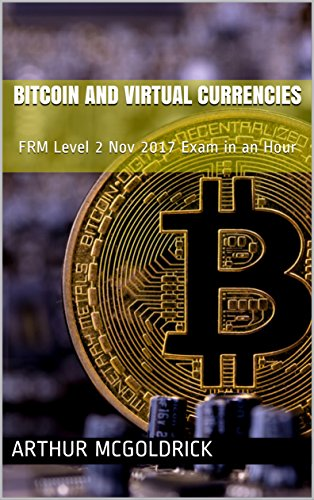 Bitcoin and Virtual Currencies: FRM Level 2 Nov 2017 Exam in an Hour (FRM Level 2 November 2017 Current Issues in Financial Market)