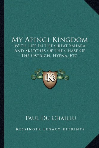 Read Online My Apingi Kingdom: With Life In The Great Sahara, And Sketches Of The Chase Of The Ostrich, Hyena, Etc. PDF