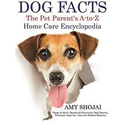 Dog Facts: The Pet Parent's A-to-Z Home Care Encyclopedia: Puppy to Adult, Diseases & Prevention, Dog Training, Veterinary Dog Care, First Aid, Holistic Medicine