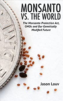 Monsanto vs. the World: The Monsanto Protection Act, GMOs and Our Genetically Modified Future by [Louv, Jason]