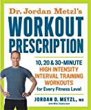Dr. Jordan Metzls Workout Prescription: 10, 20 & 30-minute high-intensity interval training workouts for every fitness level