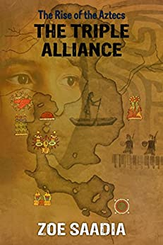 The Triple Alliance (The Rise of The Aztecs Book 7) by [Saadia, Zoe]