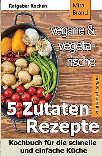 5 Zutaten - vegane und vegetarische Rezepte: Kochbuch für ...