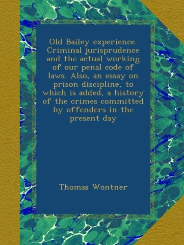 Read Online Old Bailey experience. Criminal jurisprudence and the actual working of our penal code of laws. Also, an essay on prison discipline, to which is ... committed by offenders in the present day PDF