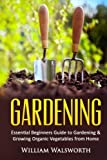 Gardening: Essential Beginners Guide to Organic Vegetable Gardening & Growing Organic Vegetables From Home (Vertical Gardening, Square Foot Gardening, ... Gardening, Perrenial Vegetables) (Volume 1)