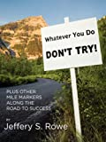Whatever You Do, Don't Try! Plus Other Mile Markers along the Road to Success, Jeffery Rowe, 1430307196