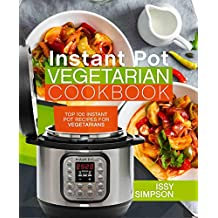 Instant Pot Vegetarian Cookbook: Top 100 Instant Pot Recipes for Vegetarians