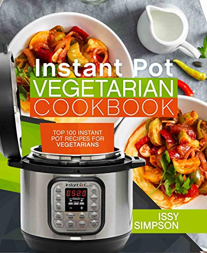 Instant Pot Vegetarian Cookbook: Top 100 Instant Pot Recipes for Vegetarians by Issy Simpson