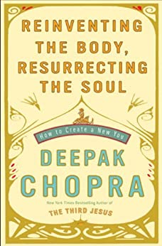 Reinventing the Body, Resurrecting the Soul: How to Create a New You by [Chopra, Deepak]