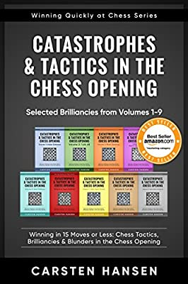 Catastrophes & Tactics in the Chess Opening - Selected Brilliancies from Volumes 1-9: Winning in 15 Moves or Less: Chess Tactics, Brilliancies & Blunders (Winning Quickly at Chess Series Book 10)