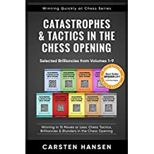 Catastrophes & Tactics in the Chess Opening - Selected Brilliancies from Volumes 1-9: Winning in 15 Moves or Less: Chess Tactics, Brilliancies & Blunders ... (Winning Quickly at Chess Series Book 10)