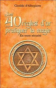 Les 40 règles d'or pour pratiquer la magie - En toute sécurité par Clotilde D'Albepierre