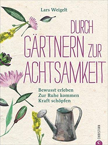 Achtsamkeit Garten: Mit Gärtnern zur Achtsamkeit. Bewusst erleben, zur Ruhe kommen, Kraft schöpfen. So funktioniert achtsam gärtnern. Ein Gartenbuch über Achtsamkeit und Entschleunigung im Garten.