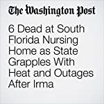 6 Dead at South Florida Nursing Home as State Grapples With Heat and Outages After Irma | Mark Berman,Katie Zezima
