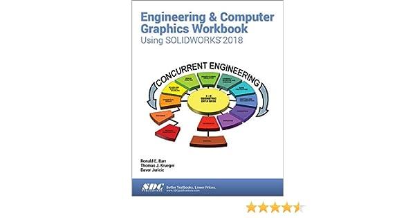Engineering Computer Graphics Workbook Using Solidworks 2018 Ronald E Barr Davor Juricic Thomas J Krueger 9781630571429 Amazon Com Books