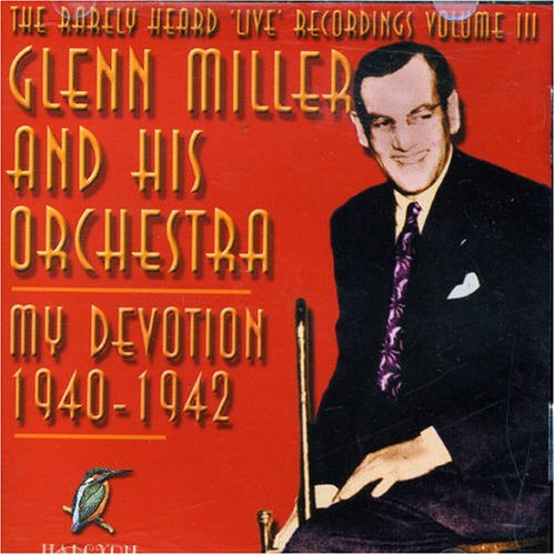 The Rarely Heard Live Recordings of Glenn Miller & His Orchestra, Vol. 3: My Devotion