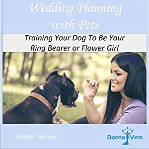 Wedding Planning with Pets: Training Your Dog to Be Your Ring Bearer or Flower Girl Audiobook