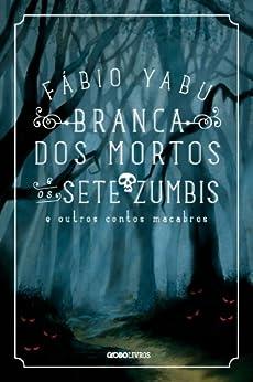Branca dos mortos e os sete zumbis e outros contos macabros por [Yabu, Fábio]