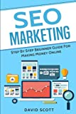 SEO Marketing: Step By Step Beginner Guide For Making Money...