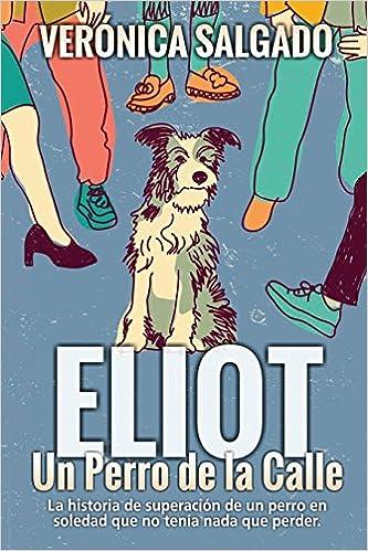 Eliot un perro de la calle: La historia de superación de un perro en soledad que no tenía nada que perde (Spanish Edition): Verónica Salgado: 9781981458110: ...