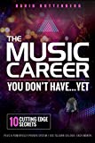 The Music Career You Don't Have…Yet.: 10 Cutting Edge Secrets Plus a Powerfully Proven System I Use To Earn $15,000+ Each Month. (MusiCareers.com s Employment Series)