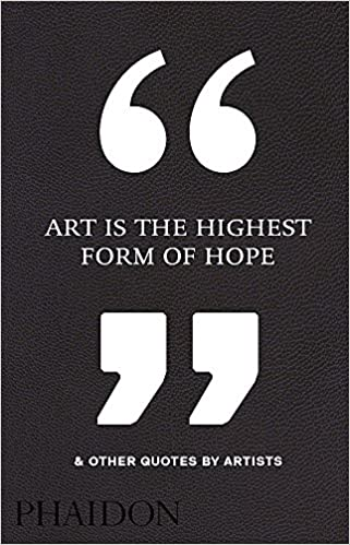 Art Is The Highest Form Of Hope Other Quotes By Artists Phaidon