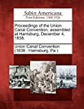 Proceedings of the Union Canal Convention, Assembled at Harrisburg, December 4 1838, , 1275725244