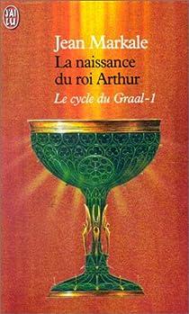 Le cycle du Graal, Tome 1 : La naissance du roi Arthur par Markale