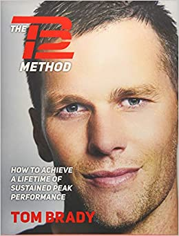 The TB12 Method: How to Achieve a Lifetime of Sustained Peak Performance Written By Tom Brady