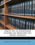 Traité de la Possession D'Après les Principes du Droit Romain, Friedrich Karl Von Savigny and Jules Beving, 1147516472